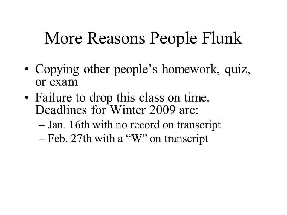 More Reasons People Flunk Copying other people's homework, quiz, or exam Failure to drop this class on time.