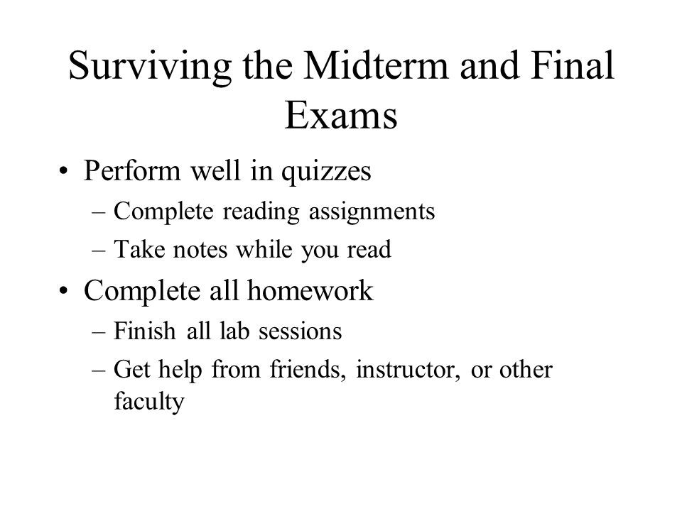 Surviving the Midterm and Final Exams Perform well in quizzes –Complete reading assignments –Take notes while you read Complete all homework –Finish all lab sessions –Get help from friends, instructor, or other faculty