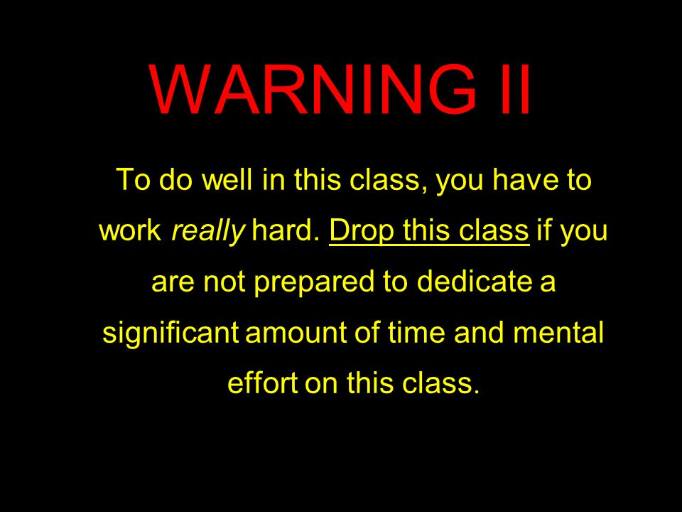 WARNING II To do well in this class, you have to work really hard.