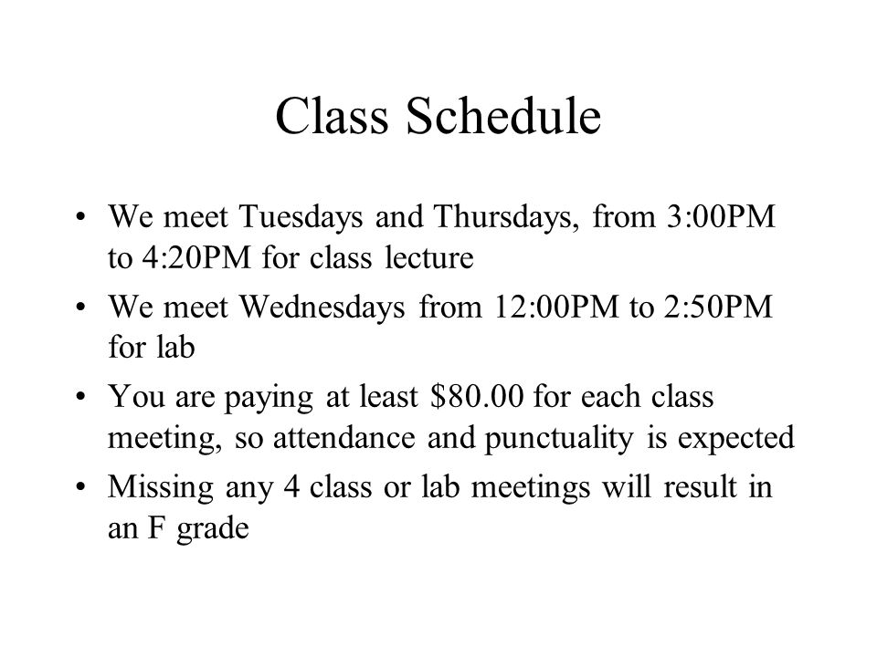 Class Schedule We meet Tuesdays and Thursdays, from 3:00PM to 4:20PM for class lecture We meet Wednesdays from 12:00PM to 2:50PM for lab You are paying at least $80.00 for each class meeting, so attendance and punctuality is expected Missing any 4 class or lab meetings will result in an F grade