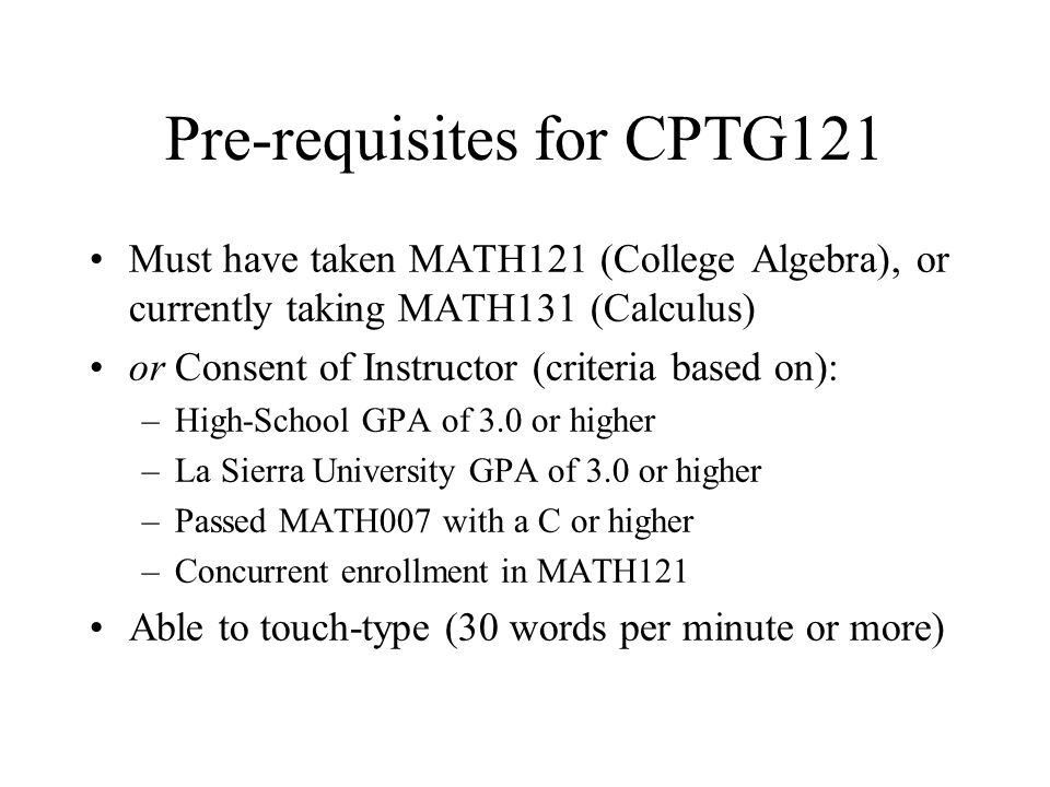 Pre-requisites for CPTG121 Must have taken MATH121 (College Algebra), or currently taking MATH131 (Calculus) or Consent of Instructor (criteria based on): –High-School GPA of 3.0 or higher –La Sierra University GPA of 3.0 or higher –Passed MATH007 with a C or higher –Concurrent enrollment in MATH121 Able to touch-type (30 words per minute or more)