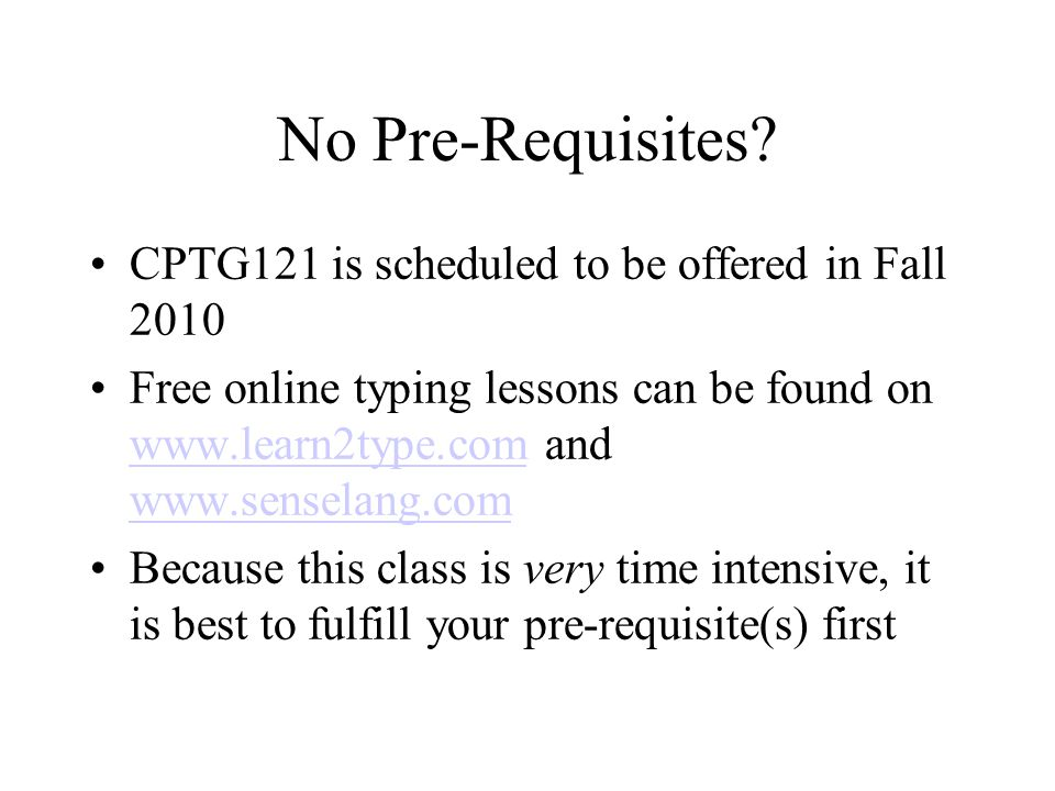 No Pre-Requisites? CPTG121 is scheduled to be offered in Fall 2010 Free online typing lessons can be found on www.learn2type.com and www.senselang.com