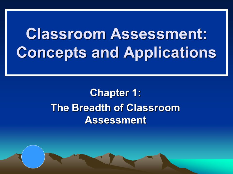 Classroom Assessment: Concepts and Applications Chapter 1: The Breadth of Classroom Assessment