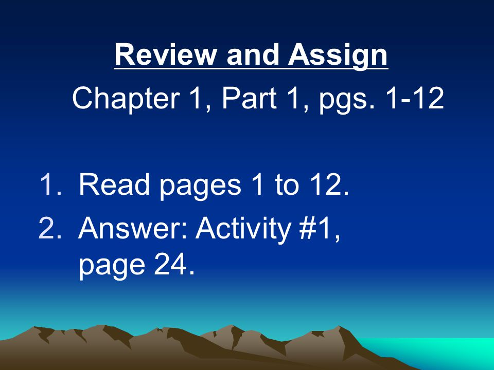 Review and Assign Chapter 1, Part 1, pgs.1-12 1.Read pages 1 to 12.