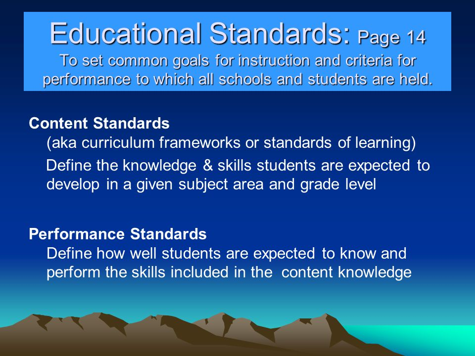 Educational Standards: Page 14 To set common goals for instruction and criteria for performance to which all schools and students are held.