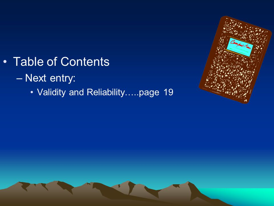 Table of Contents –Next entry: Validity and Reliability…..page 19