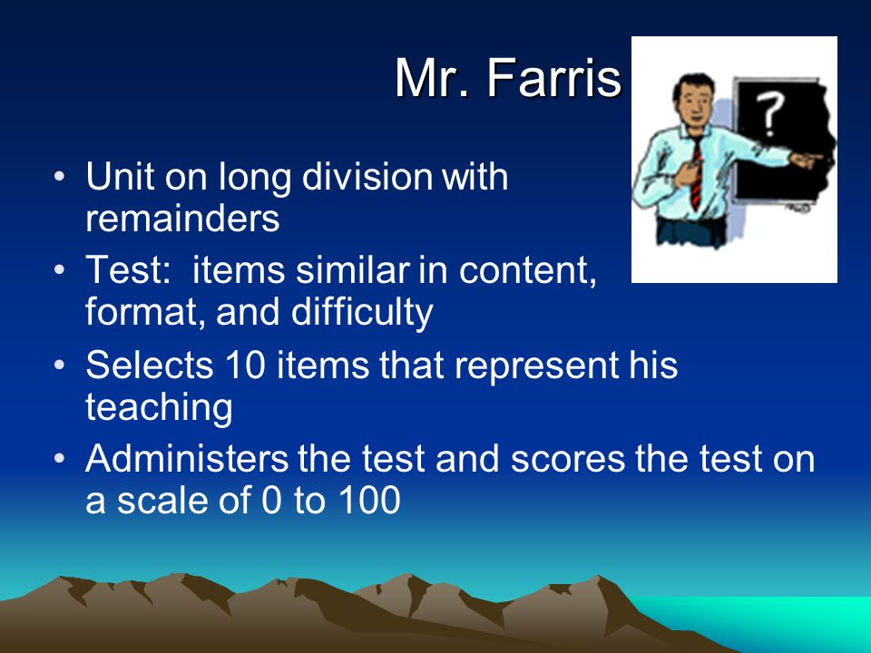 Mr. Farris Unit on long division with remainders Test: items similar in content, format, and difficulty Selects 10 items that represent his teaching A