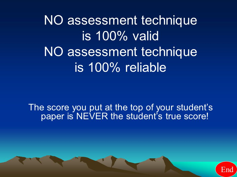 NO assessment technique is 100% valid NO assessment technique is 100% reliable The score you put at the top of your student's paper is NEVER the student's true score.