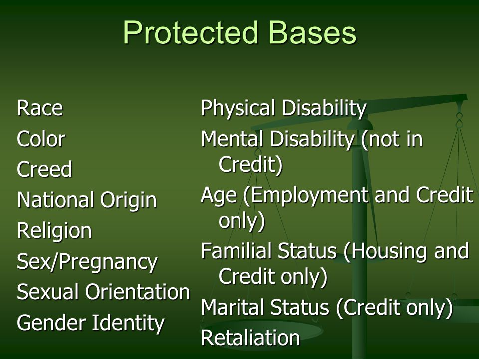 Protected Bases RaceColorCreed National Origin ReligionSex/Pregnancy Sexual Orientation Gender Identity Physical Disability Mental Disability (not in Credit) Age (Employment and Credit only) Familial Status (Housing and Credit only) Marital Status (Credit only) Retaliation