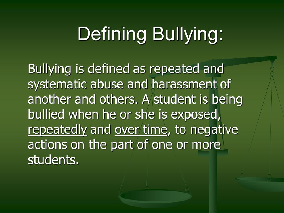 Defining Bullying: Bullying is defined as repeated and systematic abuse and harassment of another and others.