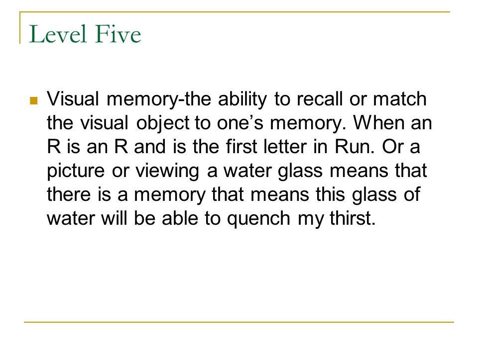 Level Five Visual memory-the ability to recall or match the visual object to one's memory. When an R is an R and is the first letter in Run. Or a pict
