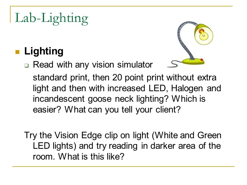 Lab-Lighting Lighting  Read with any vision simulator standard print, then 20 point print without extra light and then with increased LED, Halogen an