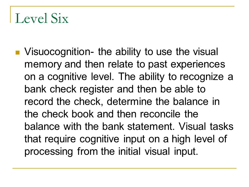 Level Six Visuocognition- the ability to use the visual memory and then relate to past experiences on a cognitive level. The ability to recognize a ba