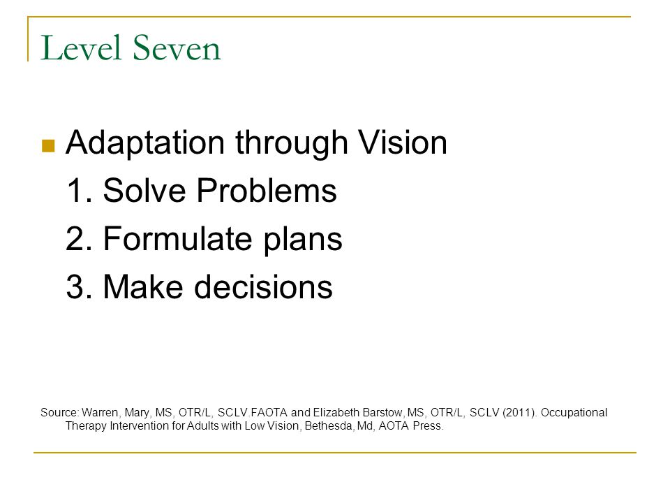 Level Seven Adaptation through Vision 1. Solve Problems 2. Formulate plans 3. Make decisions Source: Warren, Mary, MS, OTR/L, SCLV.FAOTA and Elizabeth