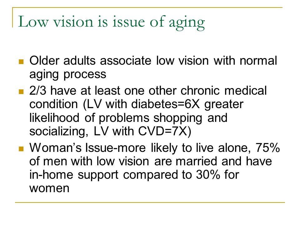 Low vision is issue of aging Older adults associate low vision with normal aging process 2/3 have at least one other chronic medical condition (LV wit