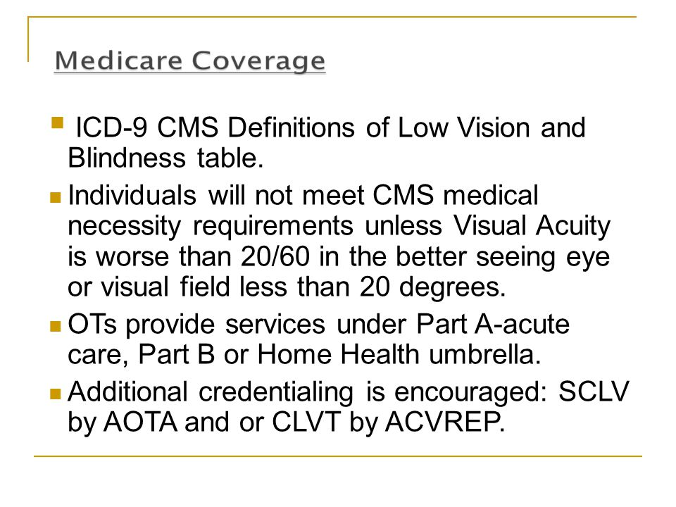  ICD-9 CMS Definitions of Low Vision and Blindness table. Individuals will not meet CMS medical necessity requirements unless Visual Acuity is worse