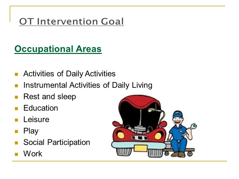 Occupational Areas Activities of Daily Activities Instrumental Activities of Daily Living Rest and sleep Education Leisure Play Social Participation W