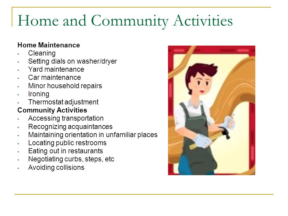 Home and Community Activities Home Maintenance Cleaning Setting dials on washer/dryer Yard maintenance Car maintenance Minor household repairs Ironing