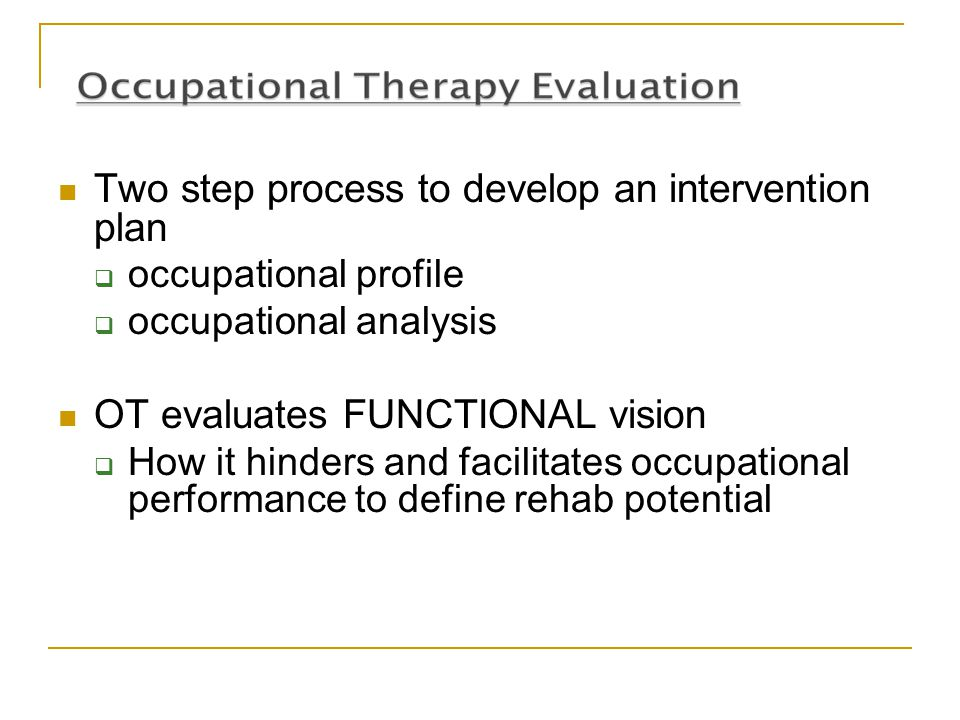 Two step process to develop an intervention plan  occupational profile  occupational analysis OT evaluates FUNCTIONAL vision  How it hinders and fa
