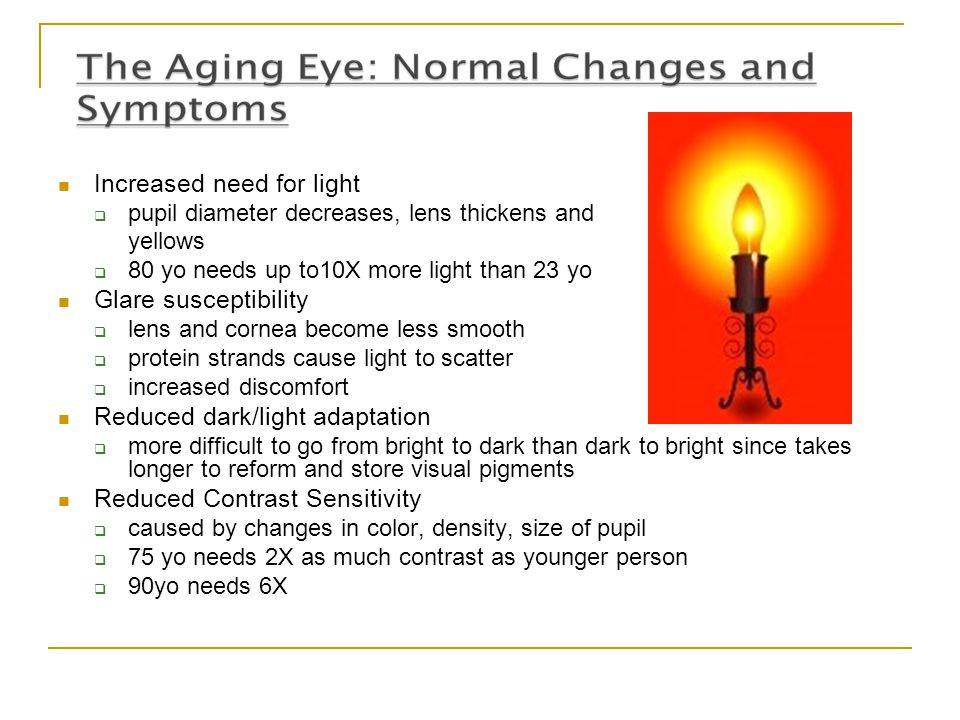 Increased need for light  pupil diameter decreases, lens thickens and yellows  80 yo needs up to10X more light than 23 yo Glare susceptibility  len