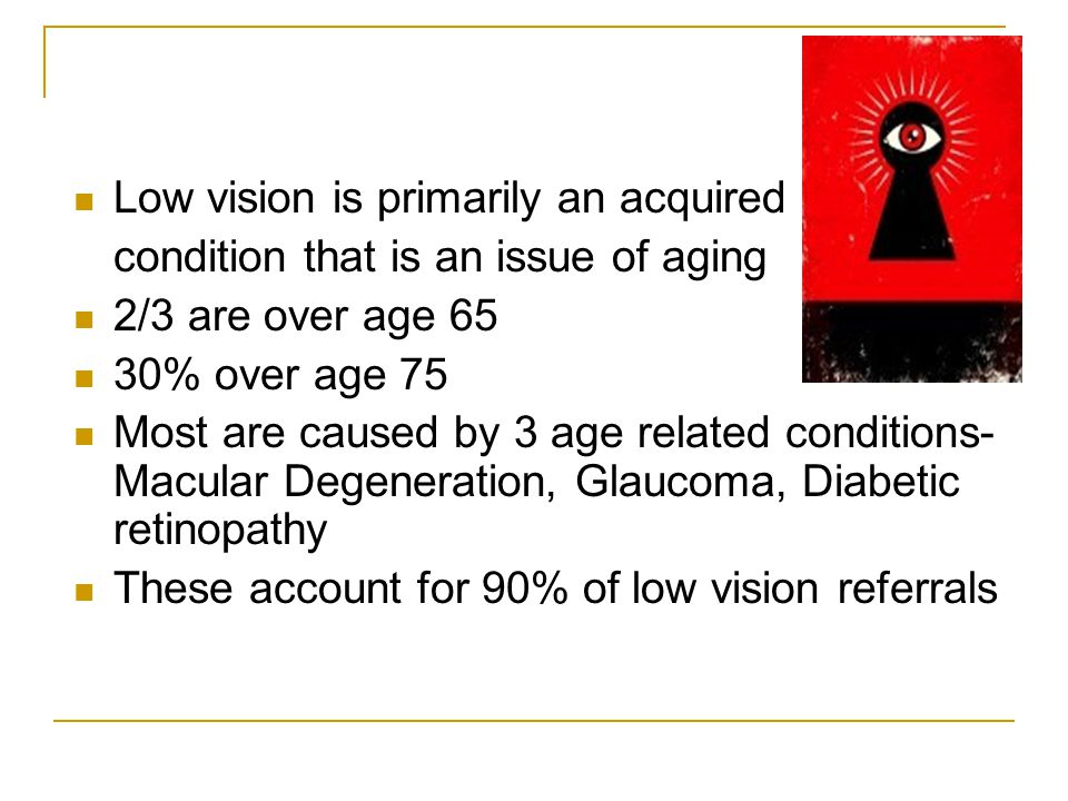 Low vision is primarily an acquired condition that is an issue of aging 2/3 are over age 65 30% over age 75 Most are caused by 3 age related condition