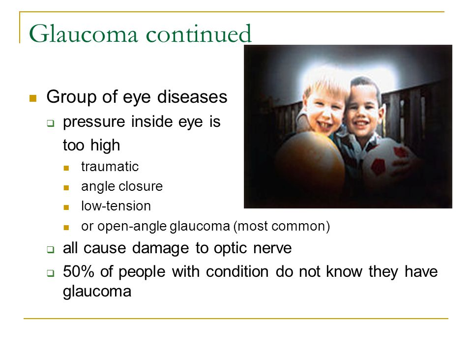 Glaucoma continued Group of eye diseases  pressure inside eye is too high traumatic angle closure low-tension or open-angle glaucoma (most common) 