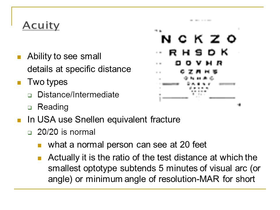 Ability to see small details at specific distance Two types  Distance/Intermediate  Reading In USA use Snellen equivalent fracture  20/20 is normal