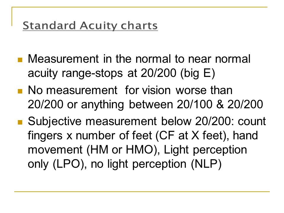 Measurement in the normal to near normal acuity range-stops at 20/200 (big E) No measurement for vision worse than 20/200 or anything between 20/100 &