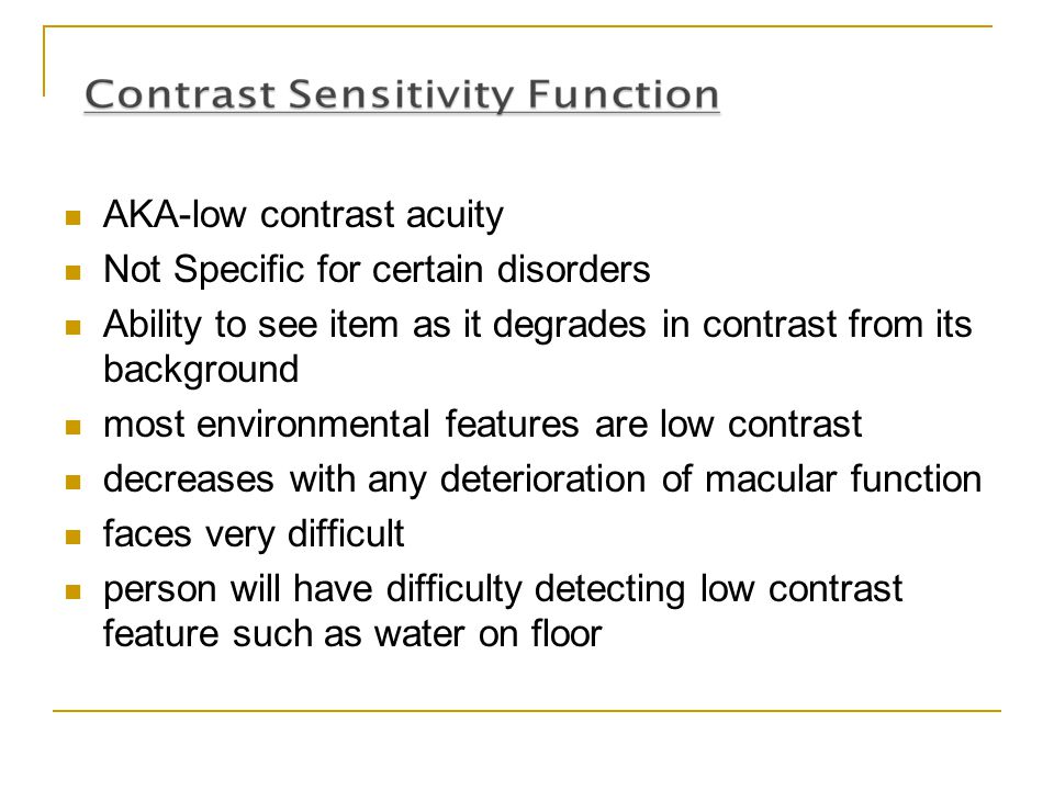 AKA-low contrast acuity Not Specific for certain disorders Ability to see item as it degrades in contrast from its background most environmental featu