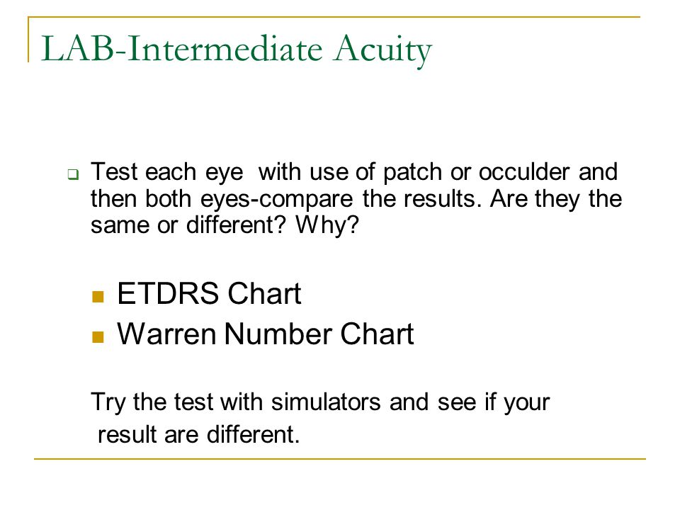LAB-Intermediate Acuity  Test each eye with use of patch or occulder and then both eyes-compare the results. Are they the same or different? Why? ETD