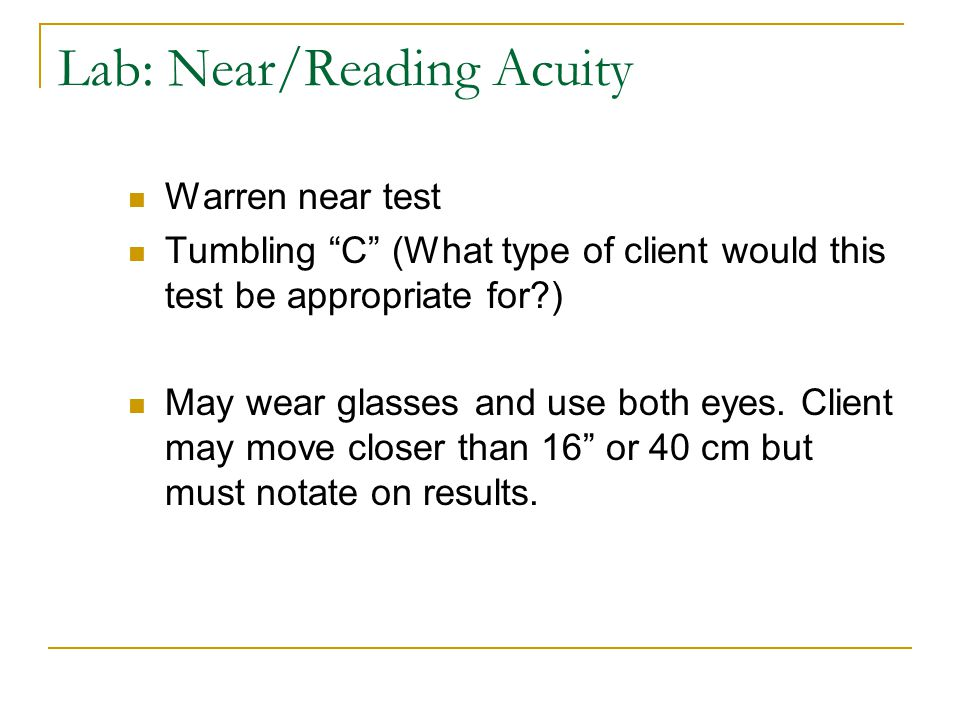 "Lab: Near/Reading Acuity Warren near test Tumbling ""C"" (What type of client would this test be appropriate for?) May wear glasses and use both eyes. C"