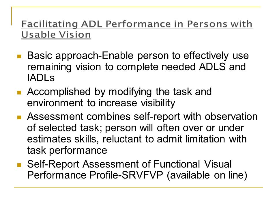 Basic approach-Enable person to effectively use remaining vision to complete needed ADLS and IADLs Accomplished by modifying the task and environment