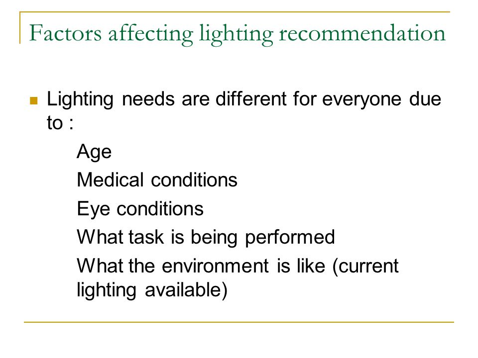 Factors affecting lighting recommendation Lighting needs are different for everyone due to : Age Medical conditions Eye conditions What task is being