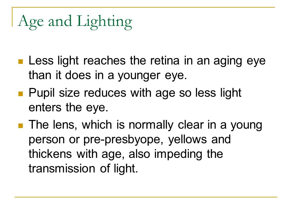 Age and Lighting Less light reaches the retina in an aging eye than it does in a younger eye. Pupil size reduces with age so less light enters the eye