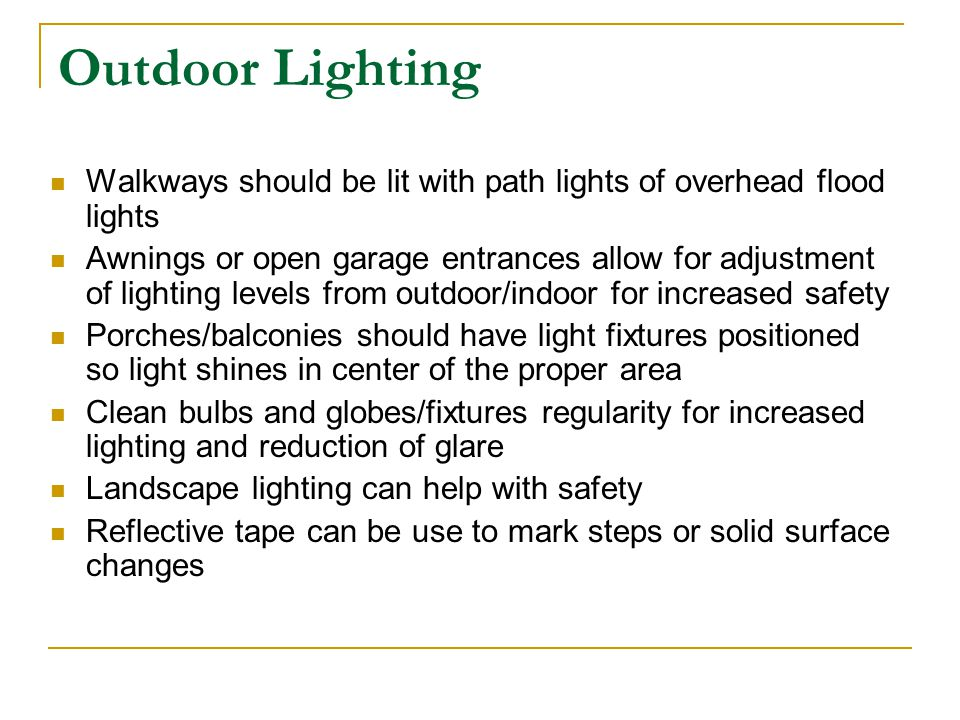 Outdoor Lighting Walkways should be lit with path lights of overhead flood lights Awnings or open garage entrances allow for adjustment of lighting le