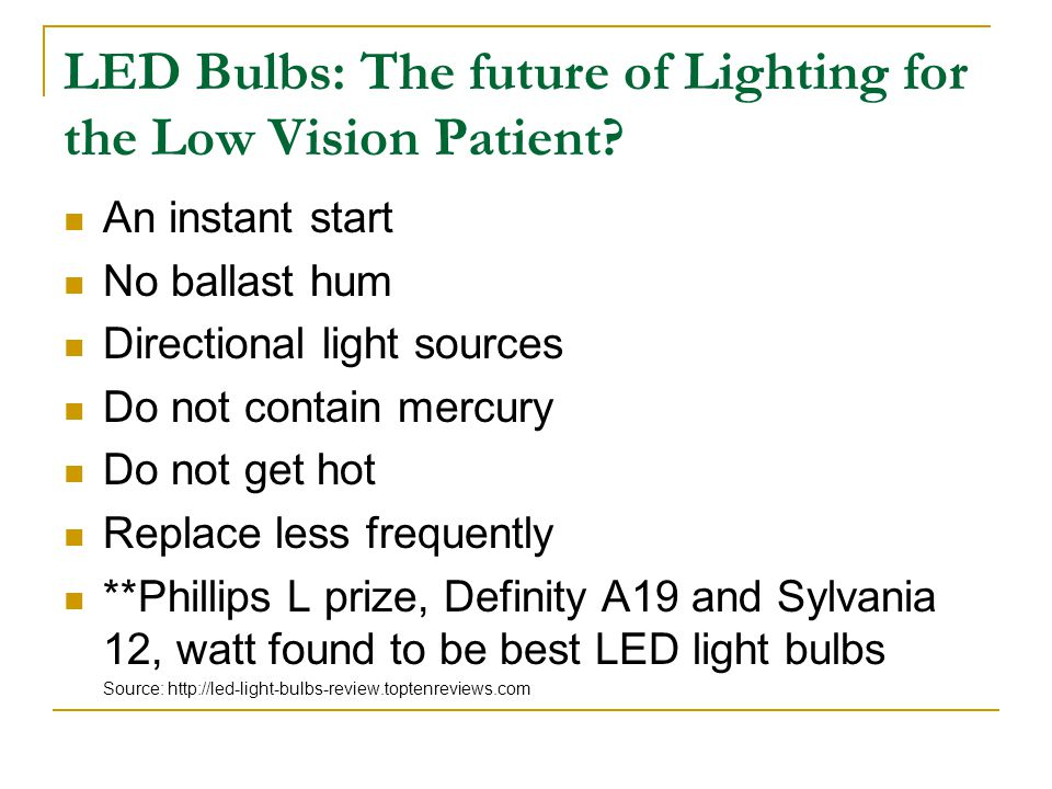 LED Bulbs: The future of Lighting for the Low Vision Patient? An instant start No ballast hum Directional light sources Do not contain mercury Do not