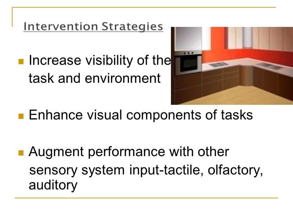 Increase visibility of the task and environment Enhance visual components of tasks Augment performance with other sensory system input-tactile, olfact