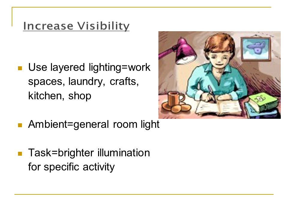 Use layered lighting=work spaces, laundry, crafts, kitchen, shop Ambient=general room light Task=brighter illumination for specific activity