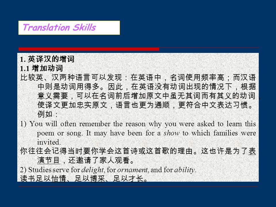 Translation Skills 由于表达方式和语言结构的差异,在英汉翻译 时,需要按意义和句法上的需要在原文的基础 上添加一些必要的词,使译文更加流畅、自然。 这种添加词语使译文流畅、自然的方法在翻译 中称为词义的增补。词义的增补能够帮助有效 地处理译文,是翻译中常用的手段。