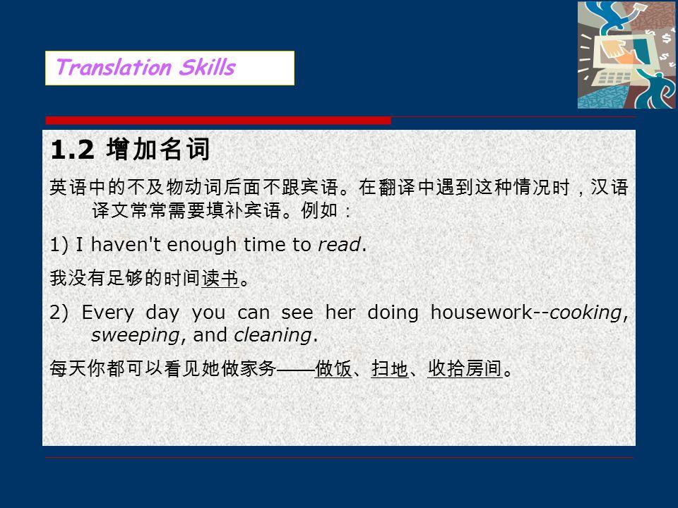 1. 英译汉的增词 1.1 增加动词 比较英、汉两种语言可以发现:在英语中,名词使用频率高;而汉语 中则是动词用得多。因此,在英语没有动词出现的情况下,根据 意义需要,可以在名词前后增加原文中虽无其词而有其义的动词, 使译文更加忠实原文,语言也更为通顺,更符合中文表达习惯。 例如: 1) You w