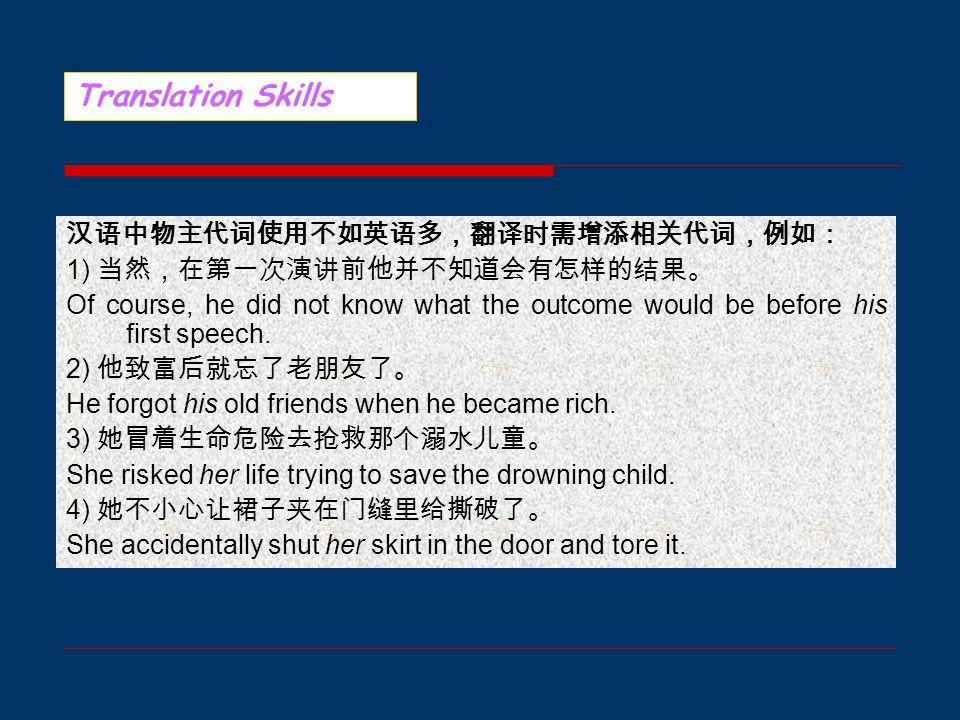 2. 汉译英的增词 2.1 增加代词或名词 汉语里无主语或没有宾语的句子很多,英语则不同。在汉译英时,常 须将隐含的主语与宾语补上,以符合英语语法习惯。例如: 1) 非常盼望收到你的回信。 I'm looking forward to your reply. 2) 这位医生致力于寻求癌症的治疗方法。