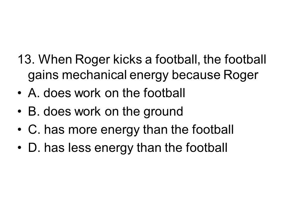 13.When Roger kicks a football, the football gains mechanical energy because Roger A.