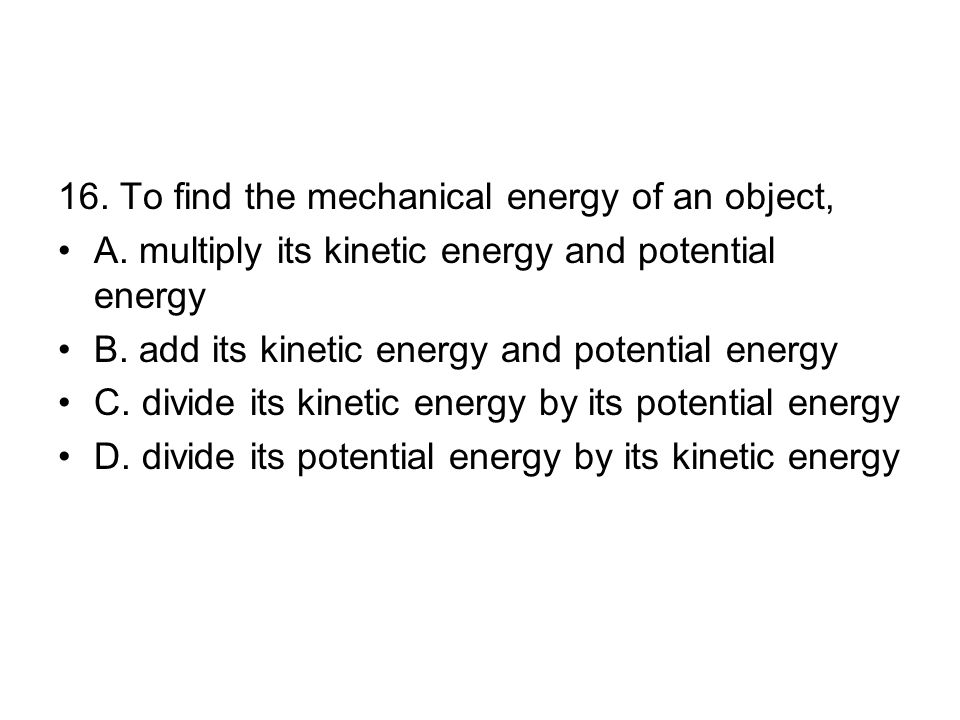 16.To find the mechanical energy of an object, A.