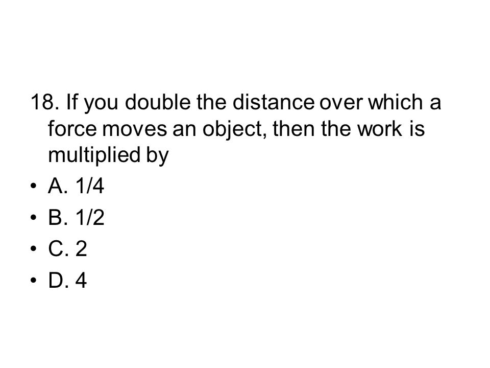 18. If you double the distance over which a force moves an object, then the work is multiplied by A. 1/4 B. 1/2 C. 2 D. 4