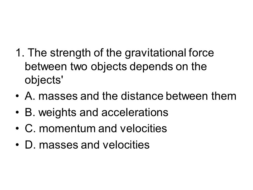 1.The strength of the gravitational force between two objects depends on the objects A.