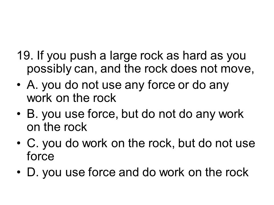 19.If you push a large rock as hard as you possibly can, and the rock does not move, A.