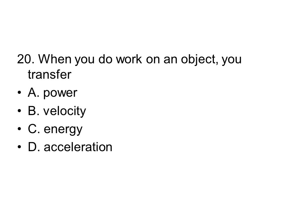 20. When you do work on an object, you transfer A. power B. velocity C. energy D. acceleration
