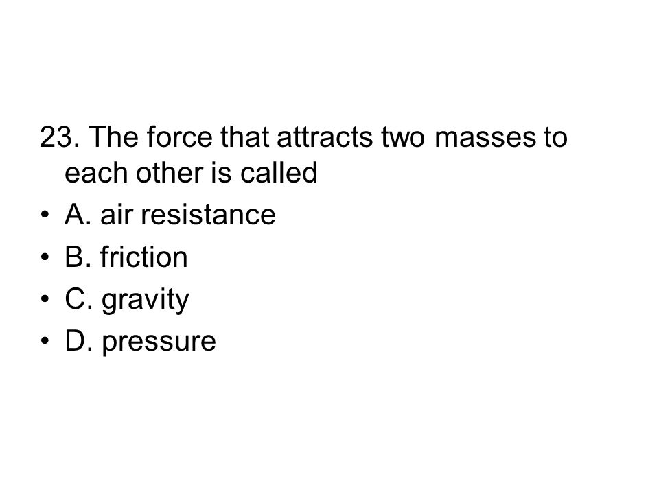 23.The force that attracts two masses to each other is called A.