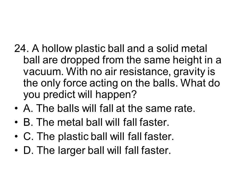 24.A hollow plastic ball and a solid metal ball are dropped from the same height in a vacuum.