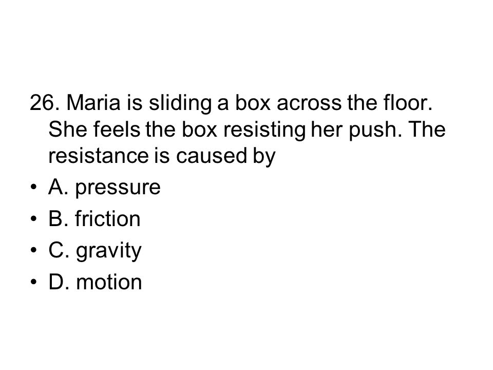 26.Maria is sliding a box across the floor. She feels the box resisting her push.